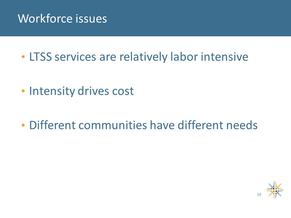 LTSS services are relatively labor intensive Intensity drives cost Different communities have different needs 16 Workforce issues