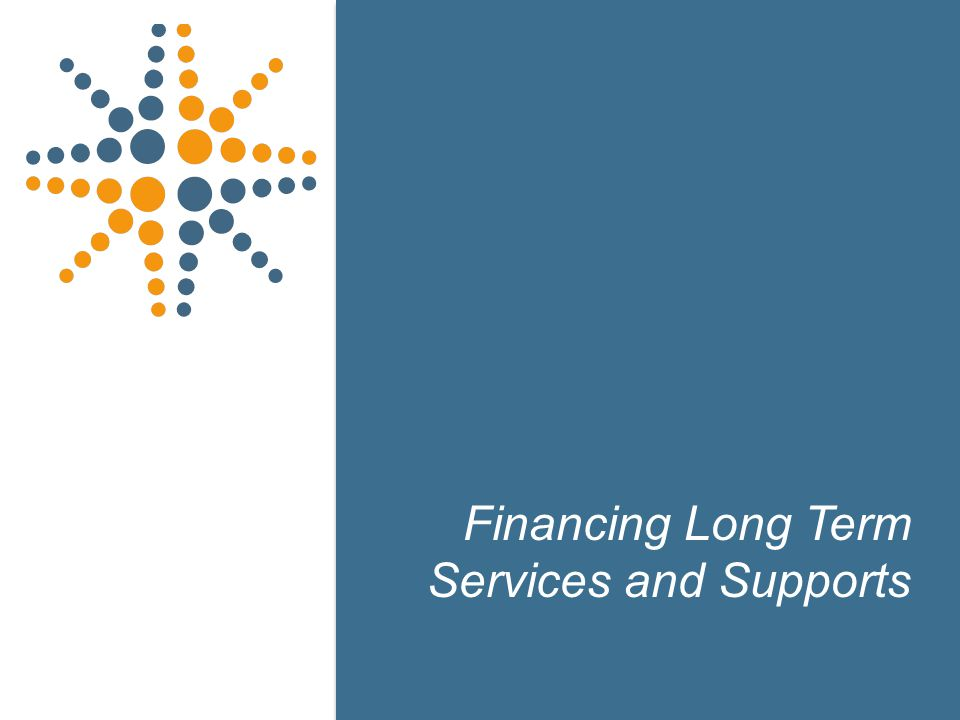 18 Financing Long Term Services and Supports 18