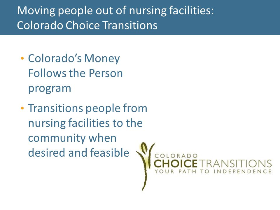 Colorado's Money Follows the Person program Transitions people from nursing facilities to the community when desired and feasible Moving people out of nursing facilities: Colorado Choice Transitions 27