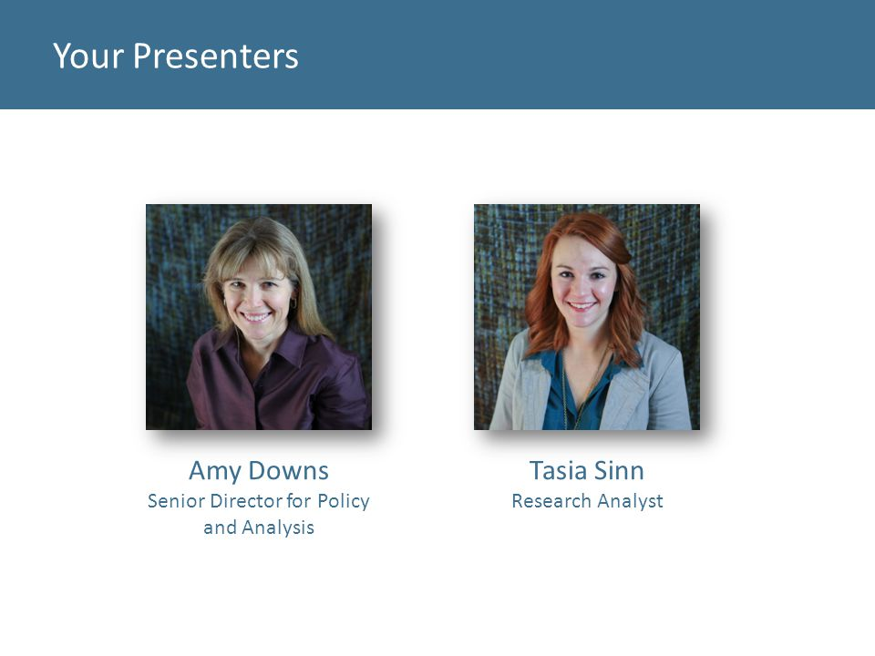 Your Presenters Amy Downs Senior Director for Policy and Analysis Tasia Sinn Research Analyst