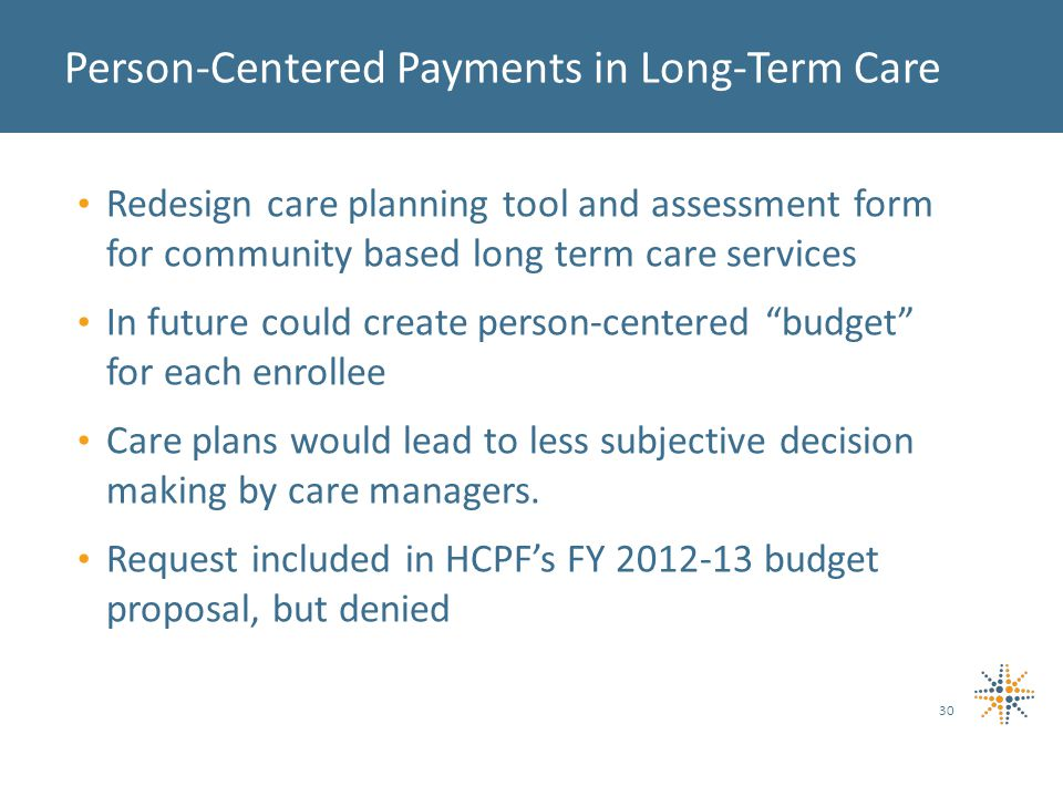 Redesign care planning tool and assessment form for community based long term care services In future could create person-centered budget for each enrollee Care plans would lead to less subjective decision making by care managers.