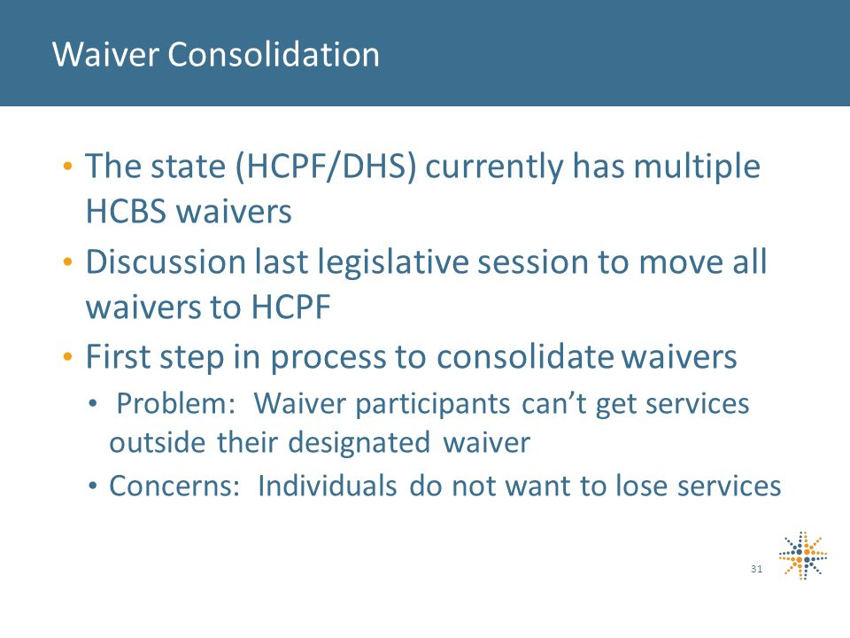 The state (HCPF/DHS) currently has multiple HCBS waivers Discussion last legislative session to move all waivers to HCPF First step in process to consolidate waivers Problem: Waiver participants can't get services outside their designated waiver Concerns: Individuals do not want to lose services 31 Waiver Consolidation