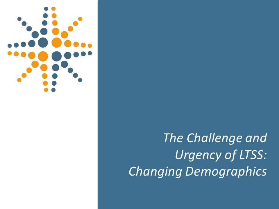 7 The Challenge and Urgency of LTSS: Changing Demographics 7