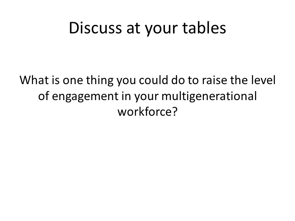 Discuss at your tables What is one thing you could do to raise the level of engagement in your multigenerational workforce