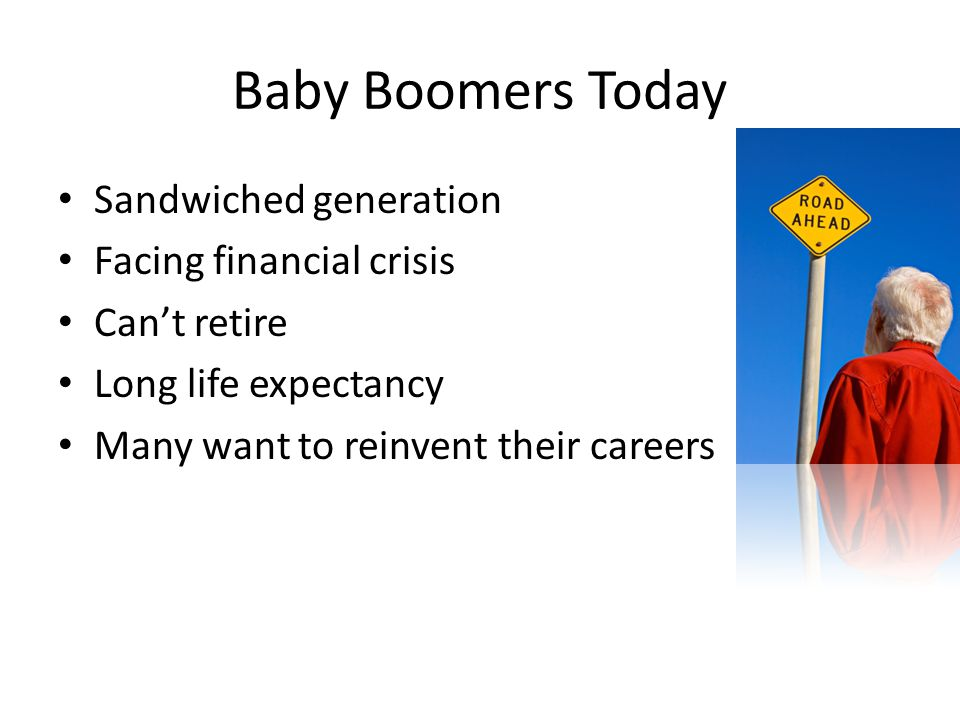 Baby Boomers Today Sandwiched generation Facing financial crisis Can't retire Long life expectancy Many want to reinvent their careers