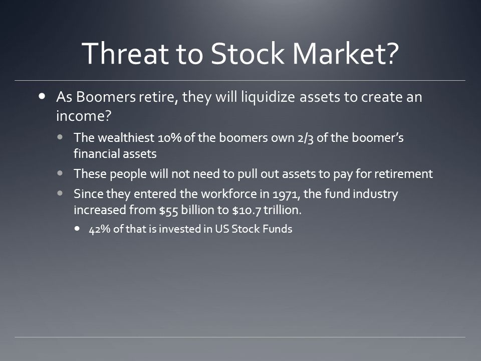 Threat to Stock Market. As Boomers retire, they will liquidize assets to create an income.