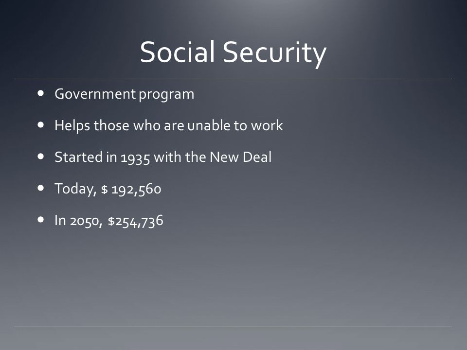 Social Security Government program Helps those who are unable to work Started in 1935 with the New Deal Today, $ 192,560 In 2050, $254,736