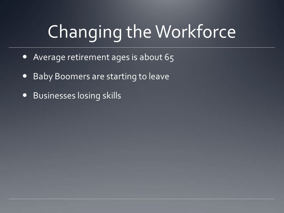 Changing the Workforce Average retirement ages is about 65 Baby Boomers are starting to leave Businesses losing skills