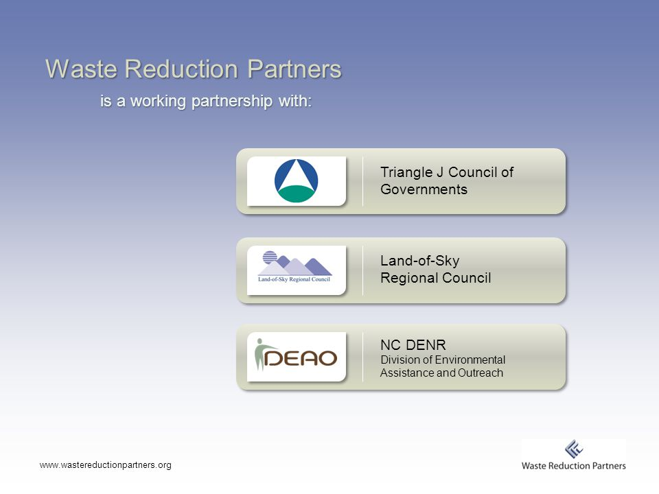 Waste Reduction Partners is a working partnership with:   Land-of-Sky Regional Council Triangle J Council of Governments NC DENR Division of Environmental Assistance and Outreach