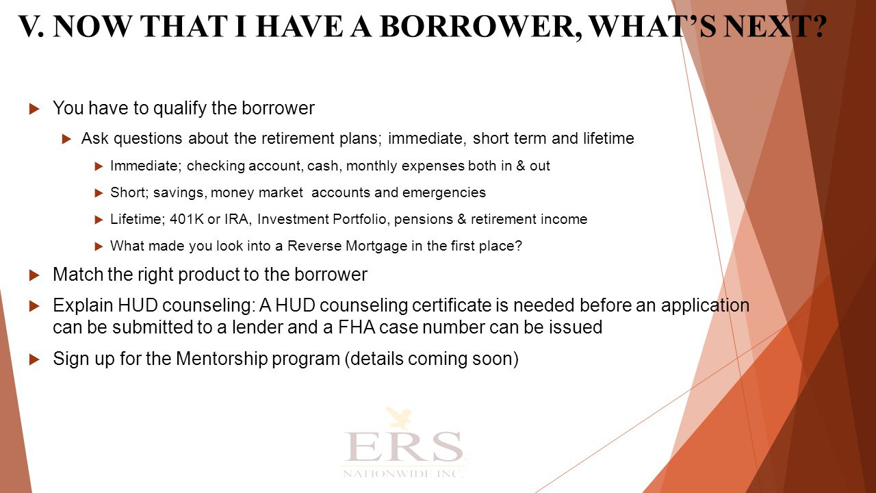  You have to qualify the borrower  Ask questions about the retirement plans; immediate, short term and lifetime  Immediate; checking account, cash, monthly expenses both in & out  Short; savings, money market accounts and emergencies  Lifetime; 401K or IRA, Investment Portfolio, pensions & retirement income  What made you look into a Reverse Mortgage in the first place.