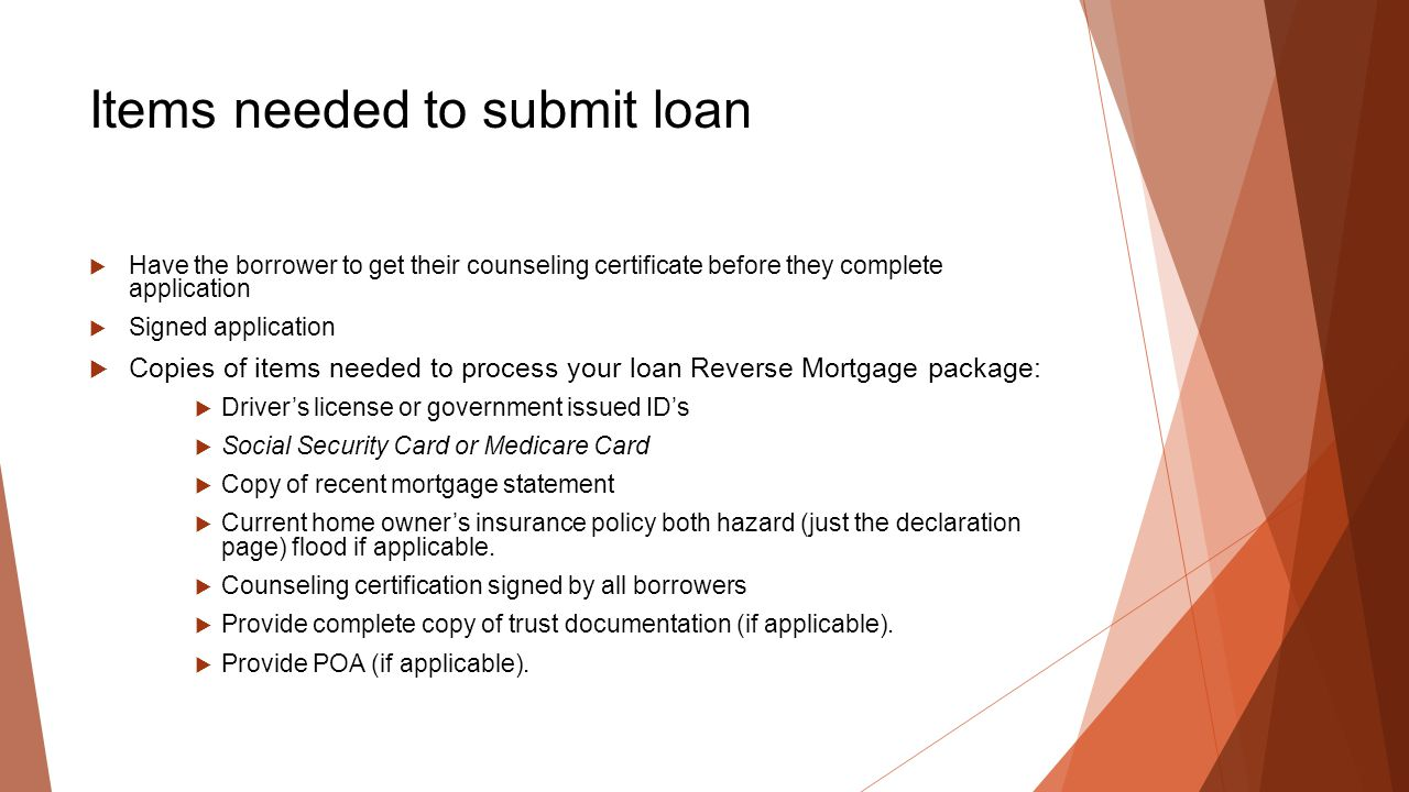 Items needed to submit loan  Have the borrower to get their counseling certificate before they complete application  Signed application  Copies of items needed to process your loan Reverse Mortgage package:  Driver's license or government issued ID's  Social Security Card or Medicare Card  Copy of recent mortgage statement  Current home owner's insurance policy both hazard (just the declaration page) flood if applicable.