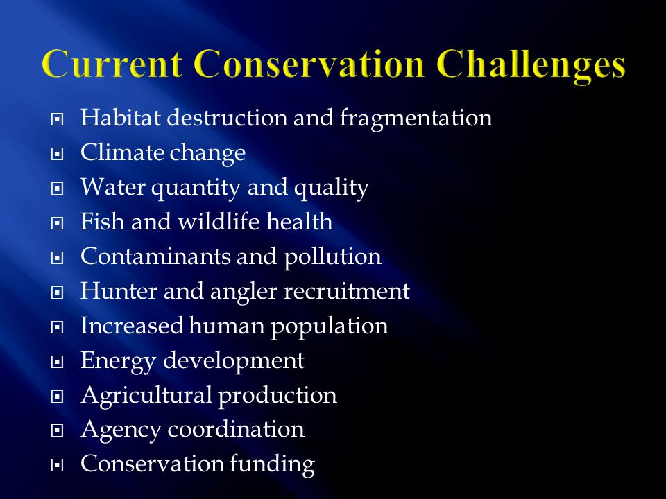  Habitat destruction and fragmentation  Climate change  Water quantity and quality  Fish and wildlife health  Contaminants and pollution  Hunter and angler recruitment  Increased human population  Energy development  Agricultural production  Agency coordination  Conservation funding