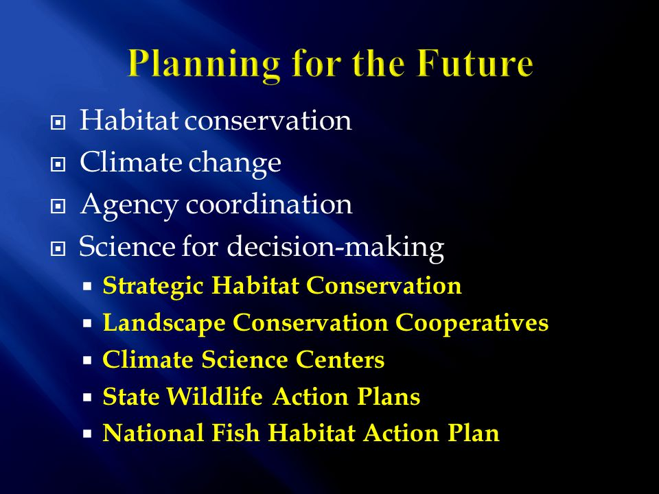  Habitat conservation  Climate change  Agency coordination  Science for decision-making  Strategic Habitat Conservation  Landscape Conservation Cooperatives  Climate Science Centers  State Wildlife Action Plans  National Fish Habitat Action Plan
