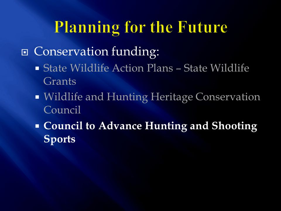  Conservation funding:  State Wildlife Action Plans – State Wildlife Grants  Wildlife and Hunting Heritage Conservation Council  Council to Advance Hunting and Shooting Sports