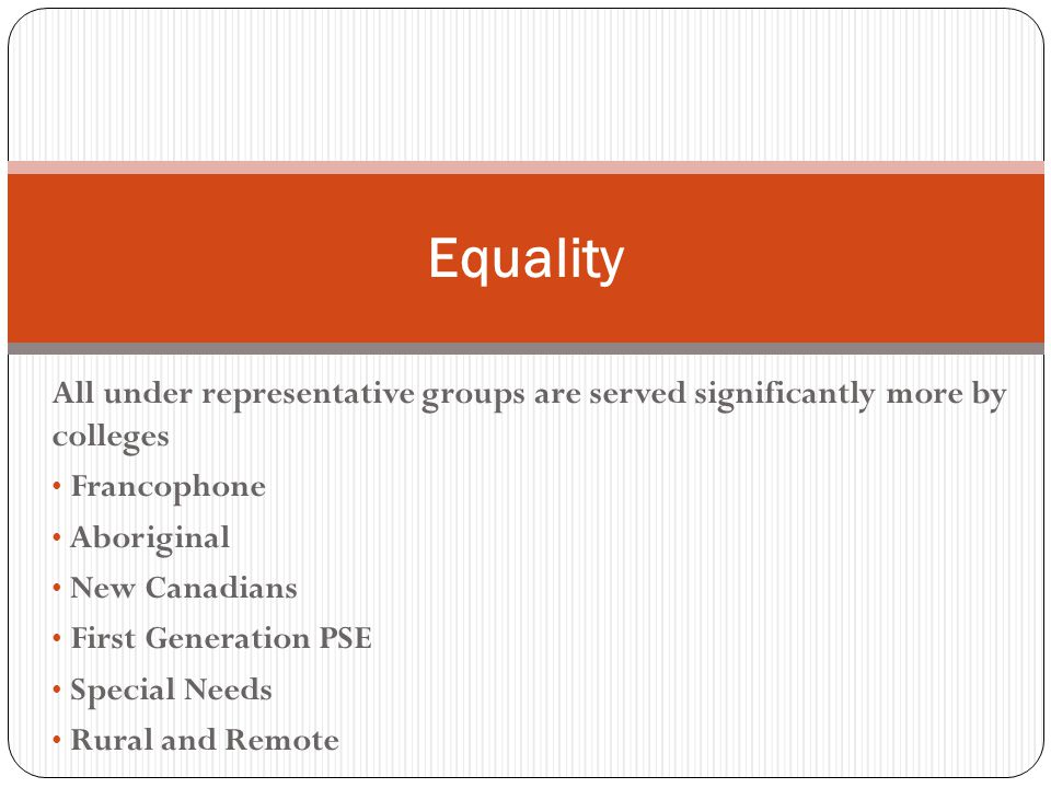 All under representative groups are served significantly more by colleges Francophone Aboriginal New Canadians First Generation PSE Special Needs Rural and Remote Equality