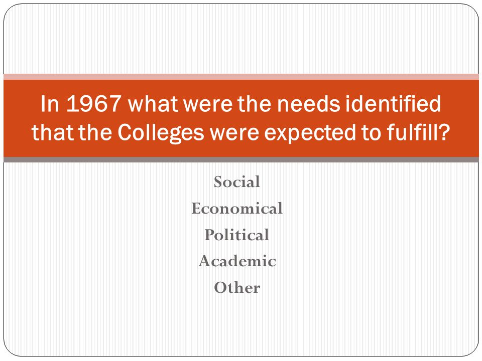 Social Economical Political Academic Other In 1967 what were the needs identified that the Colleges were expected to fulfill