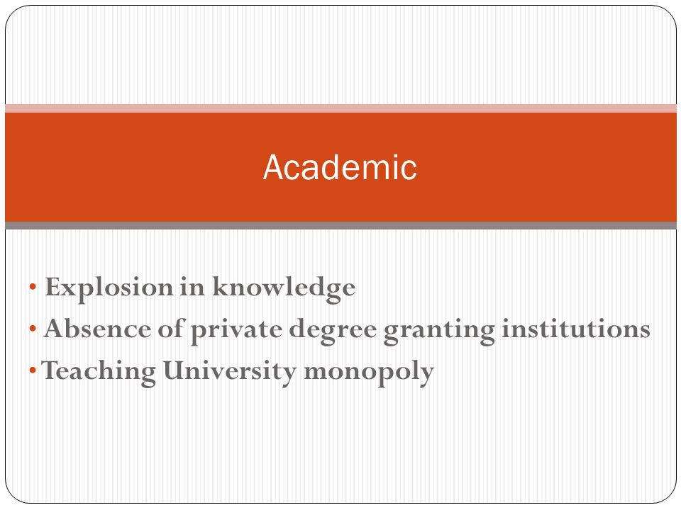 Explosion in knowledge Absence of private degree granting institutions Teaching University monopoly Academic
