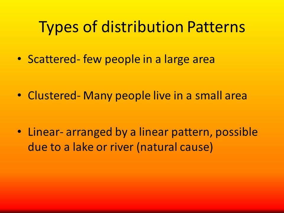 Types of distribution Patterns Scattered- few people in a large area Clustered- Many people live in a small area Linear- arranged by a linear pattern, possible due to a lake or river (natural cause)