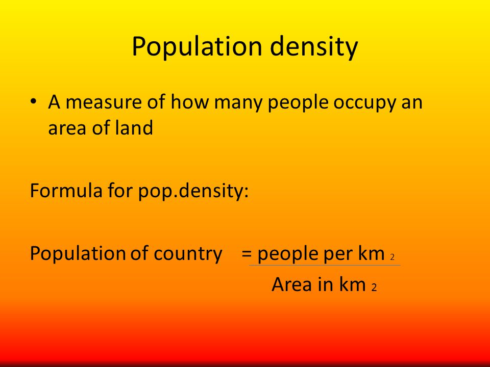 Population density A measure of how many people occupy an area of land Formula for pop.density: Population of country = people per km 2 Area in km 2