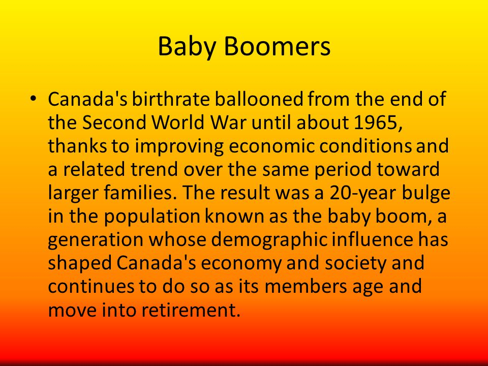 Baby Boomers Canada s birthrate ballooned from the end of the Second World War until about 1965, thanks to improving economic conditions and a related trend over the same period toward larger families.
