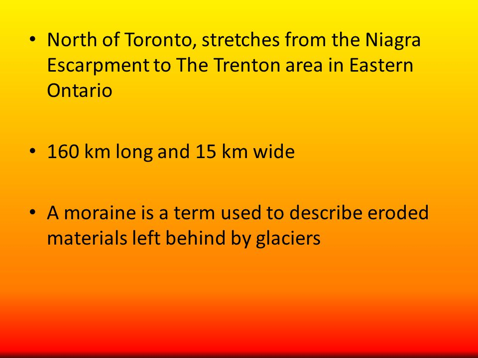 North of Toronto, stretches from the Niagra Escarpment to The Trenton area in Eastern Ontario 160 km long and 15 km wide A moraine is a term used to describe eroded materials left behind by glaciers
