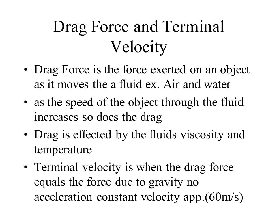 Drag Force and Terminal Velocity Drag Force is the force exerted on an object as it moves the a fluid ex.