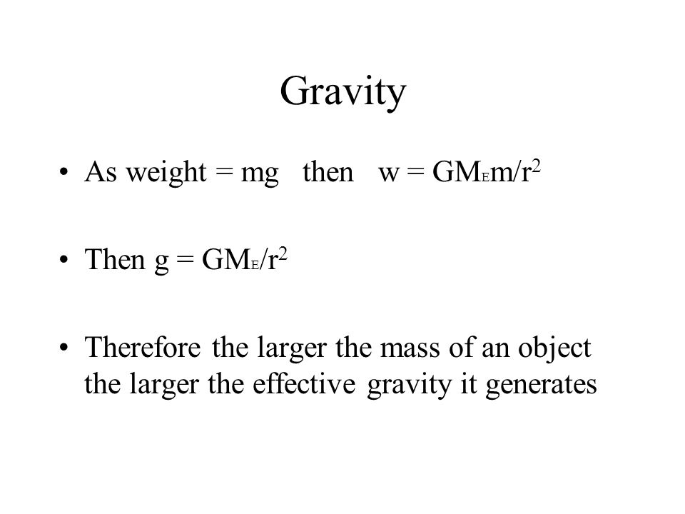 Gravity As weight = mg then w = GM E m/r 2 Then g = GM E /r 2 Therefore the larger the mass of an object the larger the effective gravity it generates
