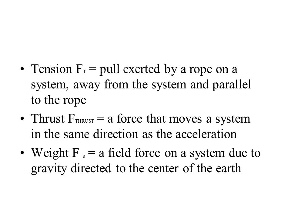 Tension F T = pull exerted by a rope on a system, away from the system and parallel to the rope Thrust F THRUST = a force that moves a system in the same direction as the acceleration Weight F g = a field force on a system due to gravity directed to the center of the earth
