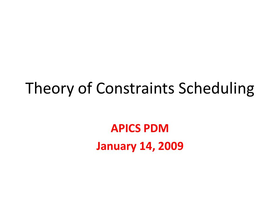 Theory of Constraints Scheduling APICS PDM January 14, 2009