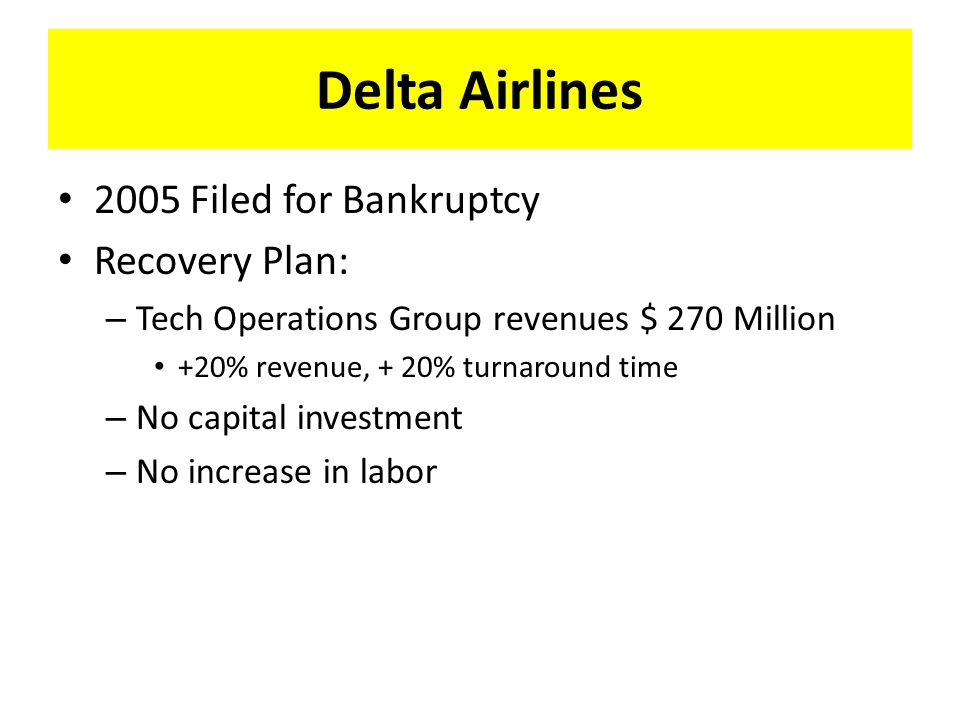 Delta Airlines 2005 Filed for Bankruptcy Recovery Plan: – Tech Operations Group revenues $ 270 Million +20% revenue, + 20% turnaround time – No capital investment – No increase in labor