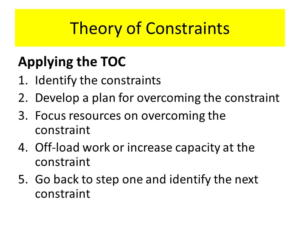 Theory of Constraints Applying the TOC 1.Identify the constraints 2.Develop a plan for overcoming the constraint 3.Focus resources on overcoming the constraint 4.Off-load work or increase capacity at the constraint 5.Go back to step one and identify the next constraint
