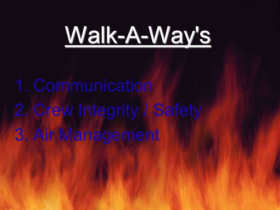 Walk-A-Way s 1.Communication 2.Crew Integrity / Safety 3.Air Management