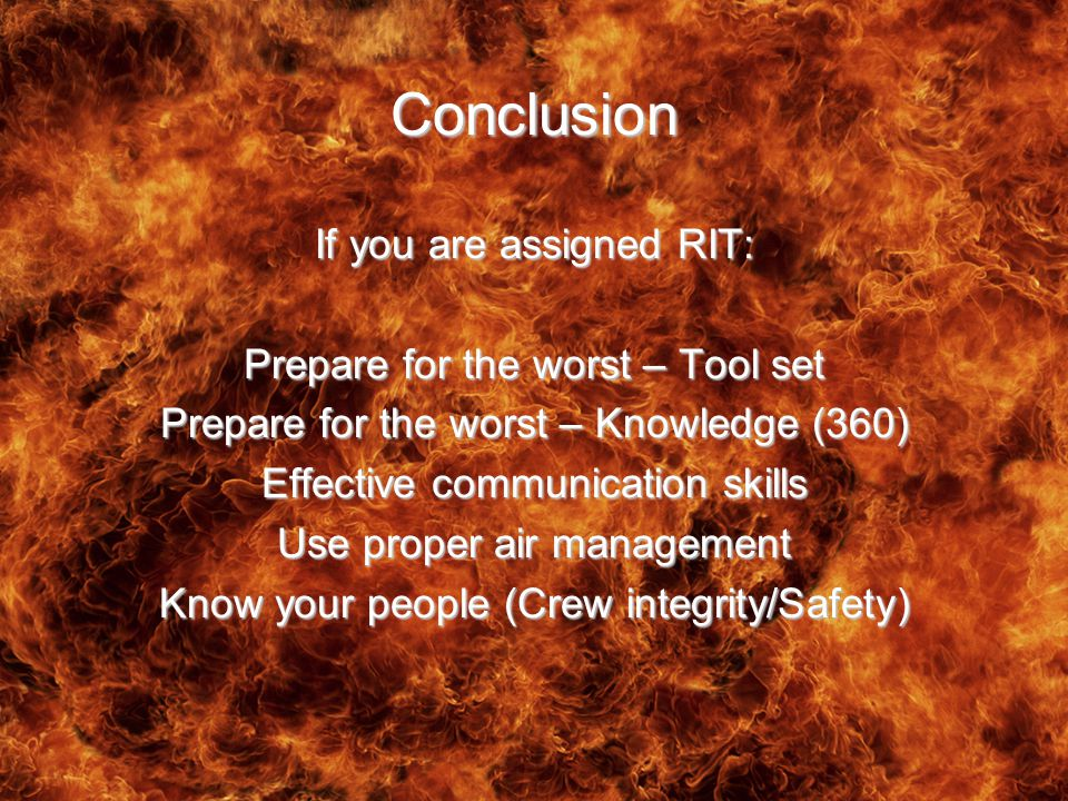 Conclusion If you are assigned RIT: Prepare for the worst – Tool set Prepare for the worst – Knowledge (360) Effective communication skills Use proper air management Know your people (Crew integrity/Safety)