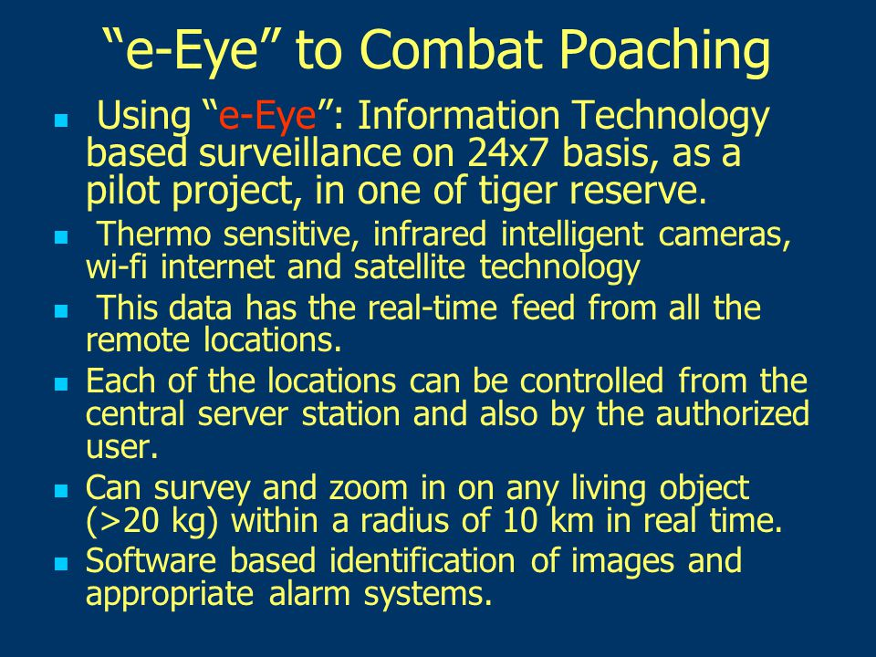 e-Eye to Combat Poaching Using e-Eye : Information Technology based surveillance on 24x7 basis, as a pilot project, in one of tiger reserve.