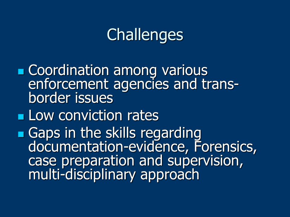 Challenges Coordination among various enforcement agencies and trans- border issues Coordination among various enforcement agencies and trans- border issues Low conviction rates Low conviction rates Gaps in the skills regarding documentation-evidence, Forensics, case preparation and supervision, multi-disciplinary approach Gaps in the skills regarding documentation-evidence, Forensics, case preparation and supervision, multi-disciplinary approach