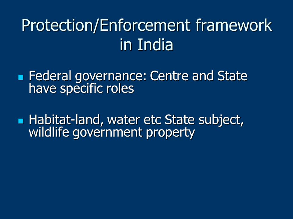 Protection/Enforcement framework in India Federal governance: Centre and State have specific roles Federal governance: Centre and State have specific roles Habitat-land, water etc State subject, wildlife government property Habitat-land, water etc State subject, wildlife government property