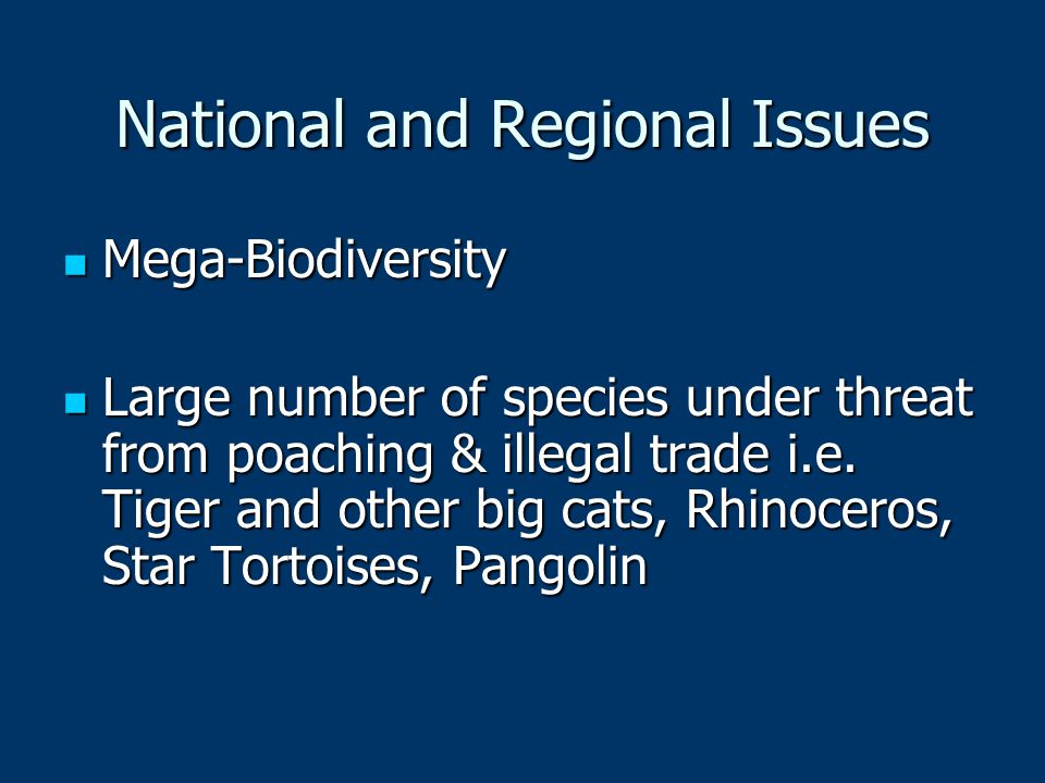 National and Regional Issues Mega-Biodiversity Mega-Biodiversity Large number of species under threat from poaching & illegal trade i.e.