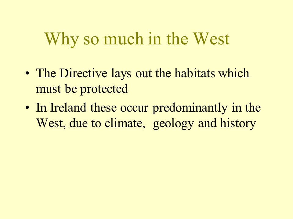 Why so much in the West The Directive lays out the habitats which must be protected In Ireland these occur predominantly in the West, due to climate, geology and history