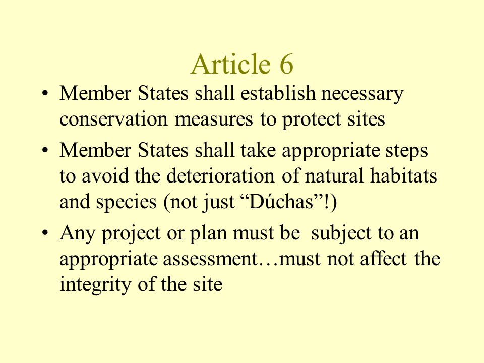 Article 6 Member States shall establish necessary conservation measures to protect sites Member States shall take appropriate steps to avoid the deterioration of natural habitats and species (not just Dúchas !) Any project or plan must be subject to an appropriate assessment…must not affect the integrity of the site