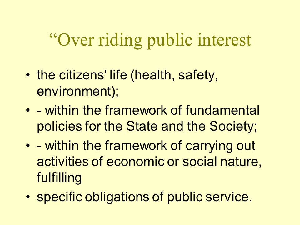 Over riding public interest the citizens life (health, safety, environment); - within the framework of fundamental policies for the State and the Society; - within the framework of carrying out activities of economic or social nature, fulfilling specific obligations of public service.
