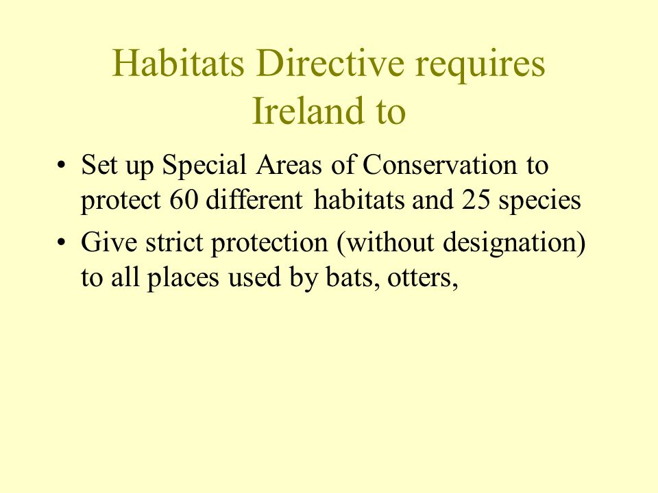 Habitats Directive requires Ireland to Set up Special Areas of Conservation to protect 60 different habitats and 25 species Give strict protection (without designation) to all places used by bats, otters,