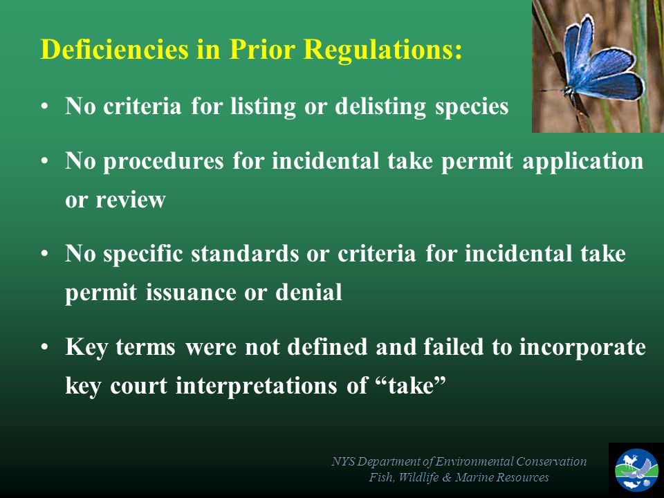NYS Department of Environmental Conservation Fish, Wildlife & Marine Resources Deficiencies in Prior Regulations: No criteria for listing or delisting species No procedures for incidental take permit application or review No specific standards or criteria for incidental take permit issuance or denial Key terms were not defined and failed to incorporate key court interpretations of take