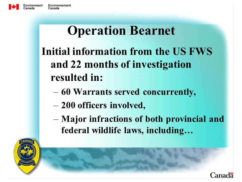 Operation Bearnet Initial information from the US FWS and 22 months of investigation resulted in: –60 Warrants served concurrently, –200 officers involved, –Major infractions of both provincial and federal wildlife laws, including…