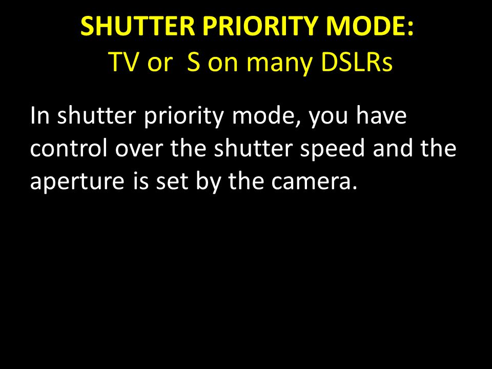 SHUTTER PRIORITY MODE: TV or S on many DSLRs In shutter priority mode, you have control over the shutter speed and the aperture is set by the camera.