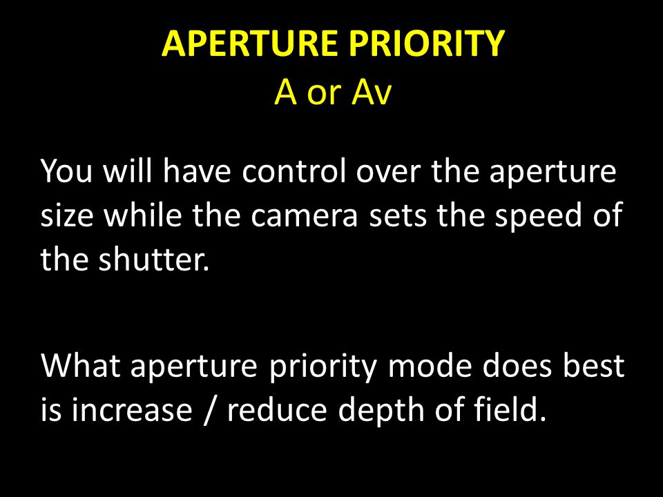 APERTURE PRIORITY A or Av You will have control over the aperture size while the camera sets the speed of the shutter.