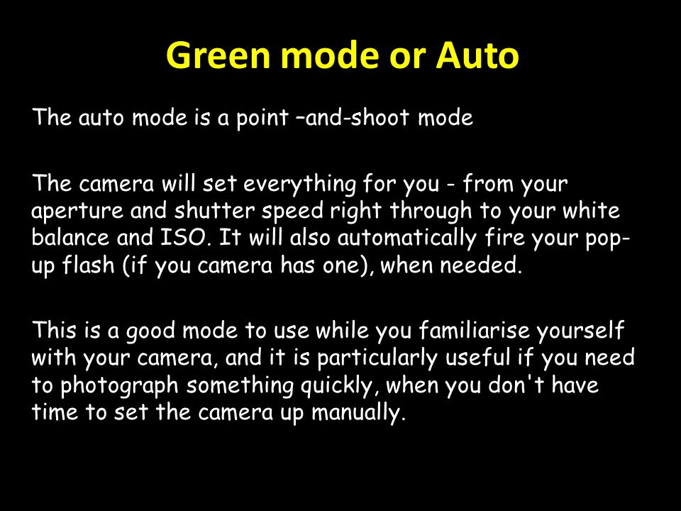 Green mode or Auto The auto mode is a point –and-shoot mode The camera will set everything for you - from your aperture and shutter speed right through to your white balance and ISO.