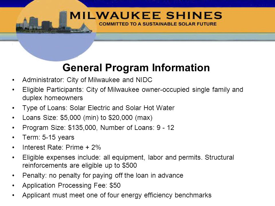 General Program Information Administrator: City of Milwaukee and NIDC Eligible Participants: City of Milwaukee owner-occupied single family and duplex homeowners Type of Loans: Solar Electric and Solar Hot Water Loans Size: $5,000 (min) to $20,000 (max) Program Size: $135,000, Number of Loans: Term: 5-15 years Interest Rate: Prime + 2% Eligible expenses include: all equipment, labor and permits.