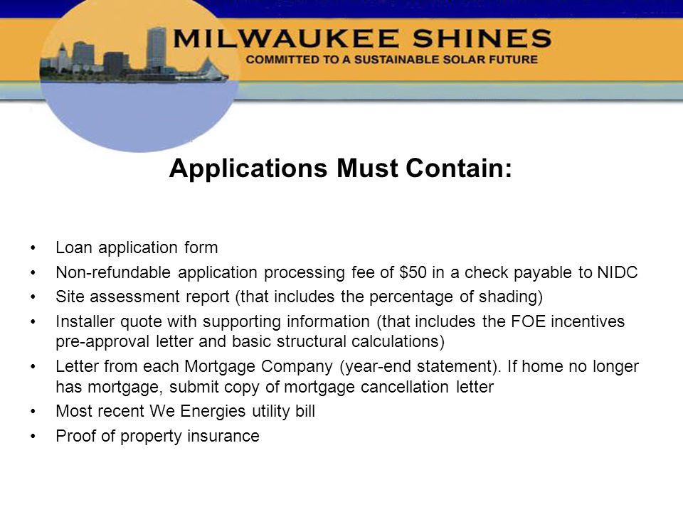 Applications Must Contain: Loan application form Non-refundable application processing fee of $50 in a check payable to NIDC Site assessment report (that includes the percentage of shading) Installer quote with supporting information (that includes the FOE incentives pre-approval letter and basic structural calculations) Letter from each Mortgage Company (year-end statement).