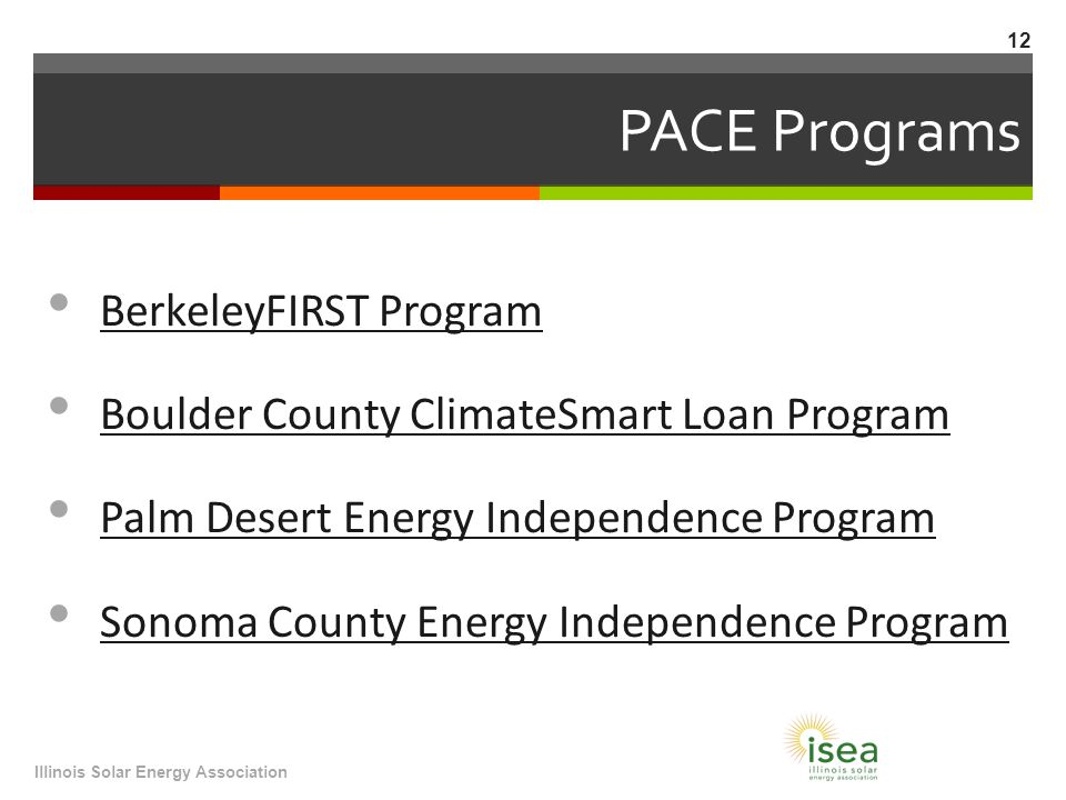 PACE Programs BerkeleyFIRST Program Boulder County ClimateSmart Loan Program Palm Desert Energy Independence Program Sonoma County Energy Independence Program Illinois Solar Energy Association 12