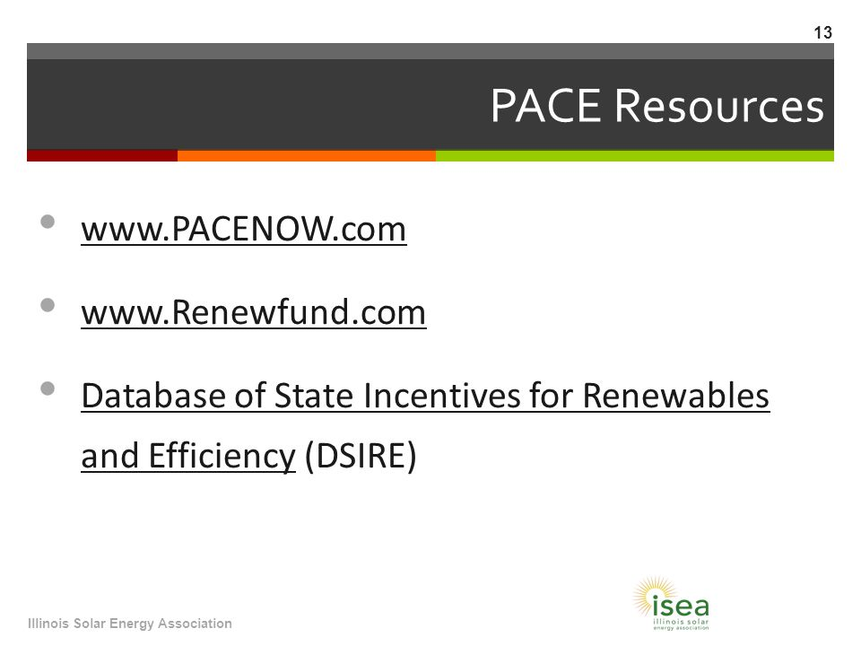 PACE Resources     Database of State Incentives for Renewables and Efficiency (DSIRE) Database of State Incentives for Renewables and Efficiency Illinois Solar Energy Association 13